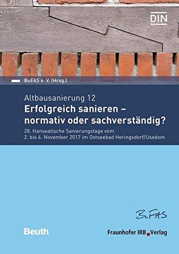 Altbausanierung 12: Erfolgreich sanieren - normativ oder sachverständig? 28. Hanseatische Sanierungstage vom 2. bis 4. November 2017 im Ostseebad Heringsdorf/Usedom (Beuth Forum)