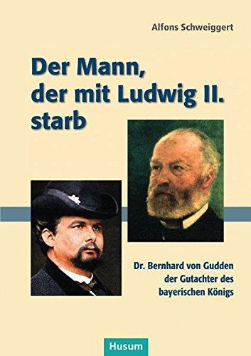 Der Mann, der mit Ludwig II. starb: Dr. Bernhard von Gudden, der Gutachter des bayerischen Königs