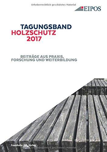 Tagungsband des EIPOS-Sachverständigentages Holzschutz 2017.: Beiträge aus Praxis, Forschung und Weiterbildung.